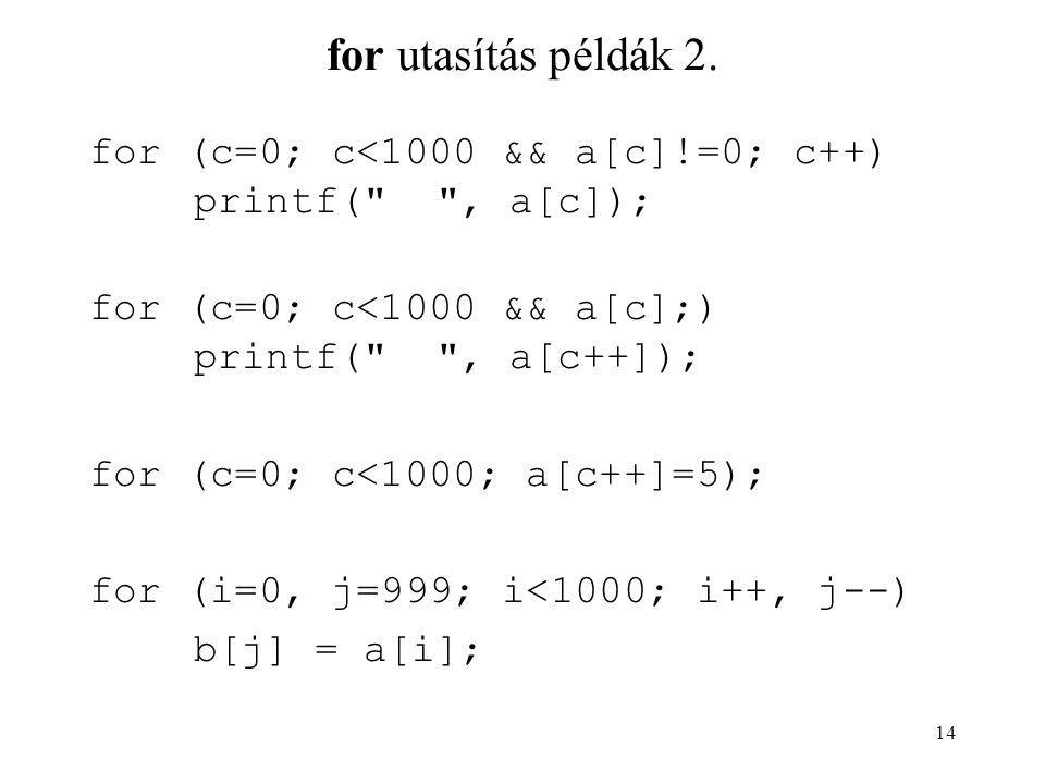 for utasítás példák 2. for (c=0; c<1000 && a[c]!=0; c++) printf( , a[c]); for (c=0; c<1000 && a[c];) printf( , a[c++]);